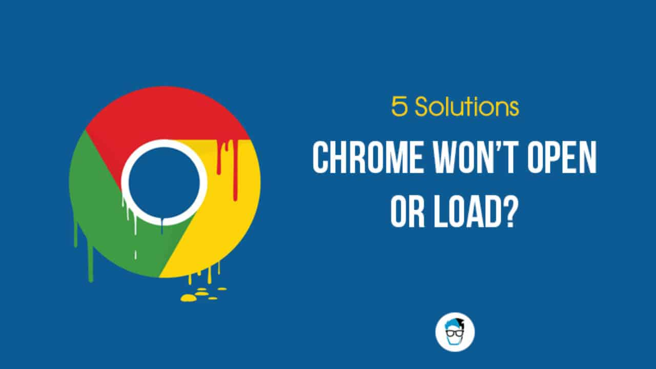 Google Chrome won't Open or Load? 5 Ways to Fix it [Solved]